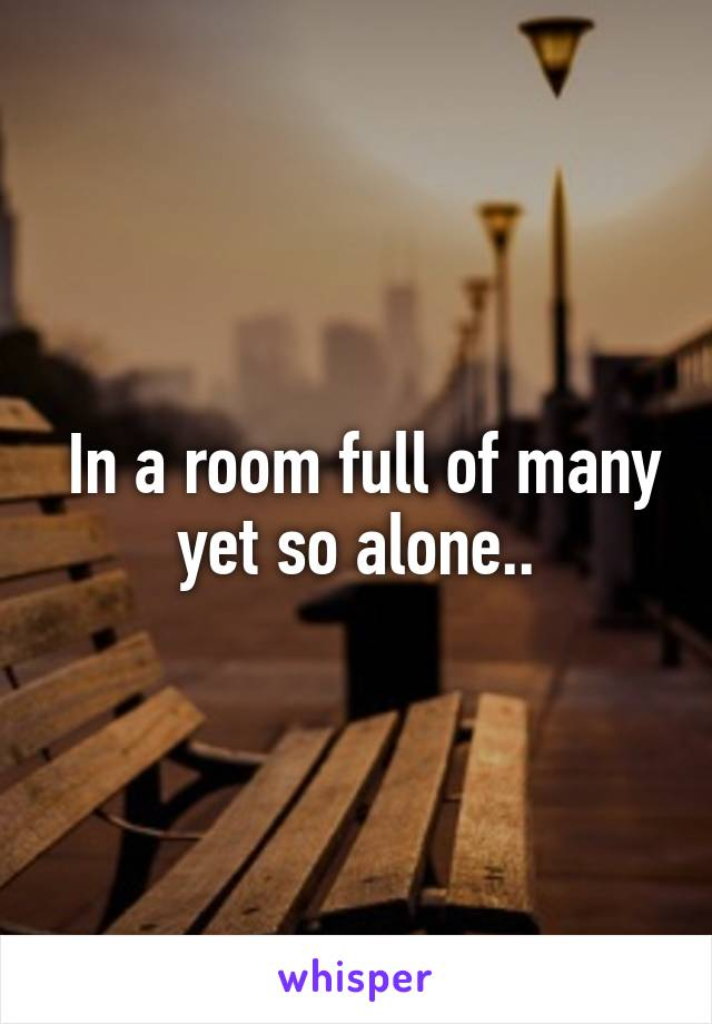 In a room full of many yet so alone..