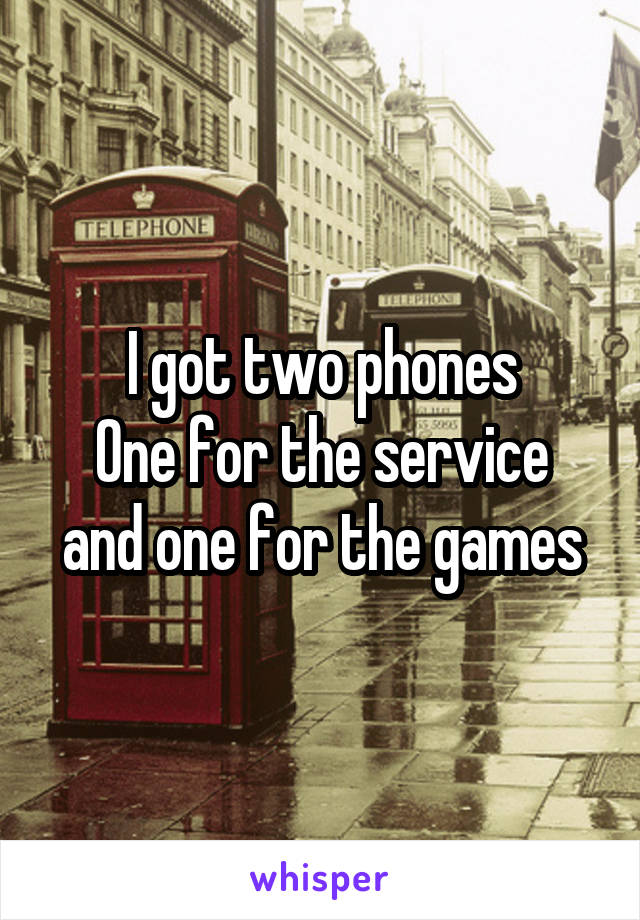 I got two phones One for the service and one for the games