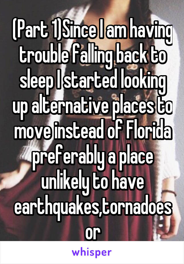 (Part 1)Since I am having trouble falling back to sleep I started looking up alternative places to move instead of Florida preferably a place unlikely to have earthquakes,tornadoes or