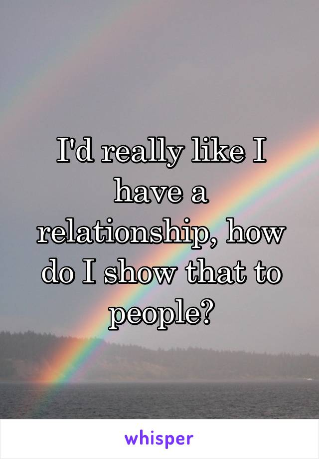 I'd really like I have a relationship, how do I show that to people?