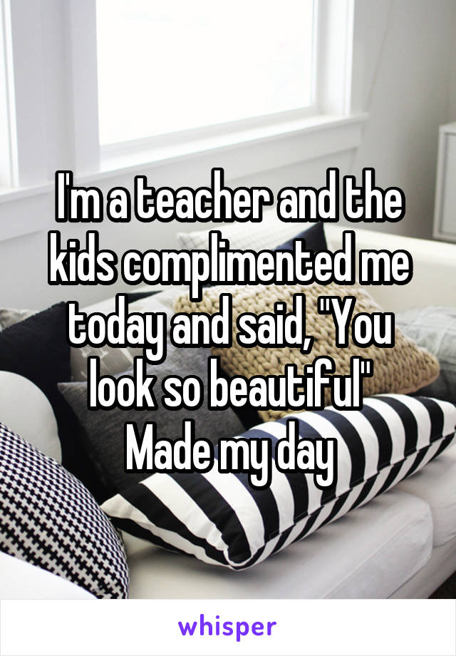 "I'm a teacher and the kids complimented me today and said, ""You look so beautiful"" Made my day"