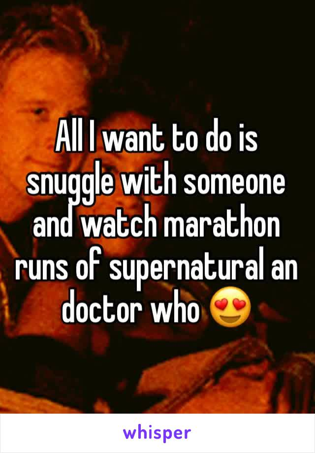 All I want to do is snuggle with someone and watch marathon runs of supernatural an doctor who 😍
