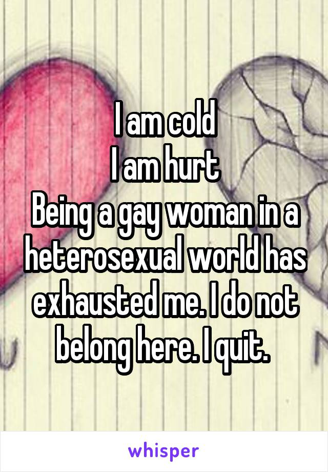 I am cold I am hurt Being a gay woman in a heterosexual world has exhausted me. I do not belong here. I quit.