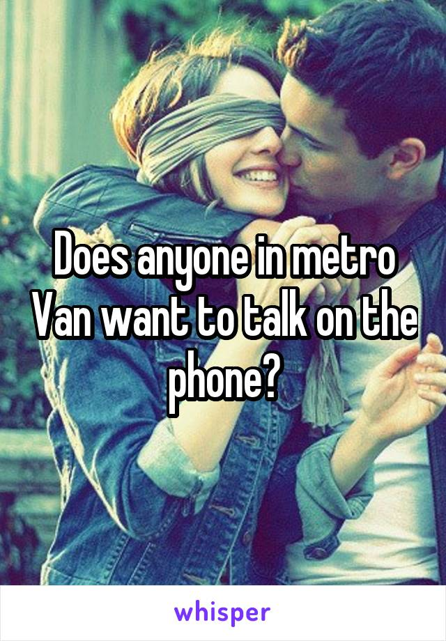 Does anyone in metro Van want to talk on the phone?