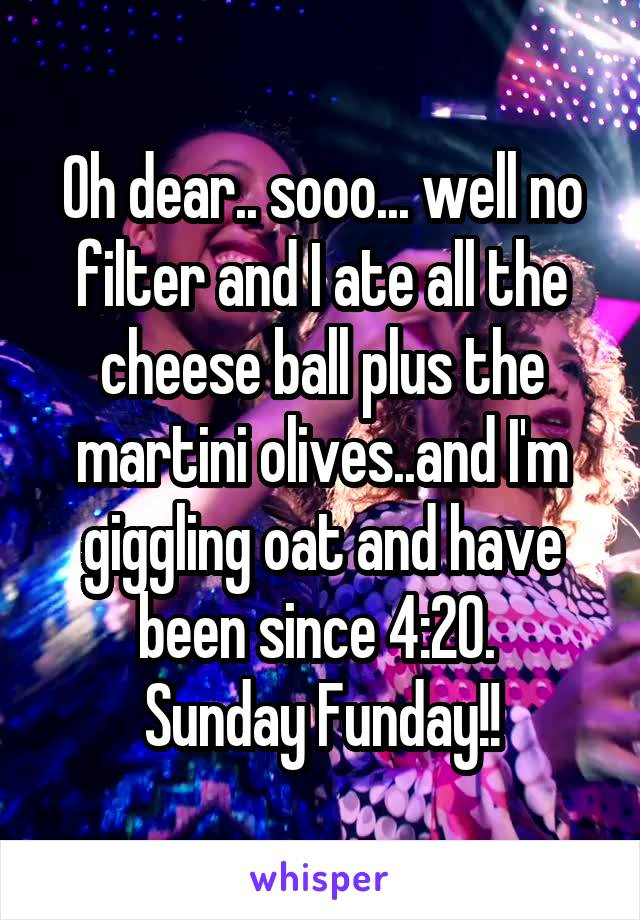Oh dear.. sooo... well no filter and I ate all the cheese ball plus the martini olives..and I'm giggling oat and have been since 4:20.  Sunday Funday!!