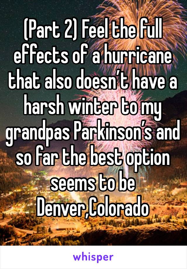 (Part 2) Feel the full effects of a hurricane that also doesn't have a harsh winter to my grandpas Parkinson's and so far the best option seems to be Denver,Colorado