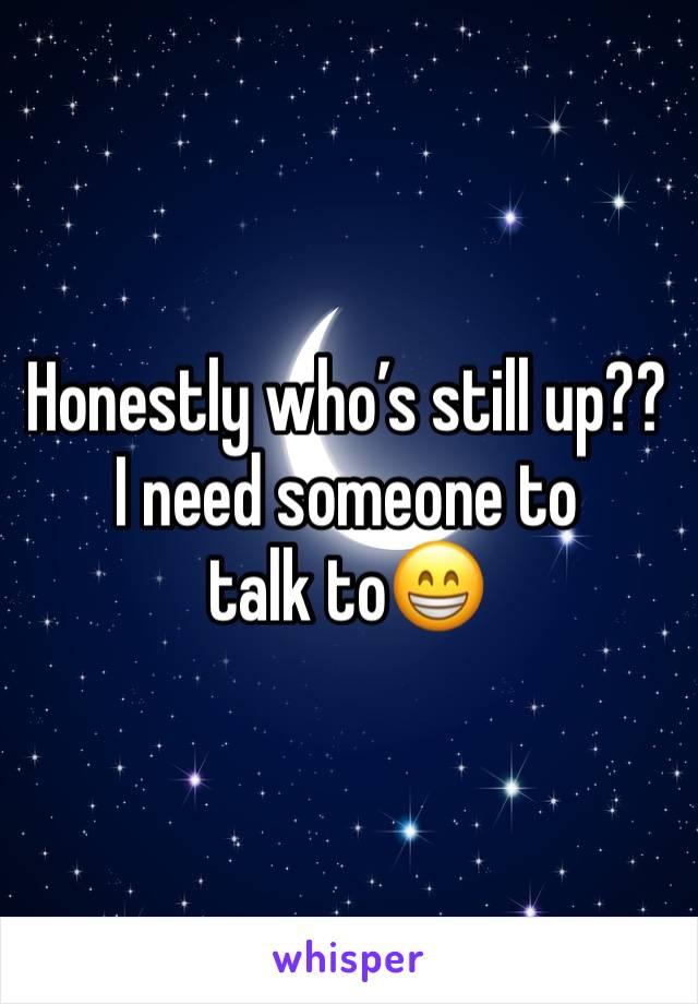 Honestly who's still up?? I need someone to talk to😁