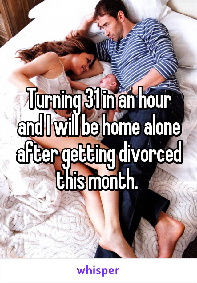 Turning 31 in an hour and I will be home alone after getting divorced this month.