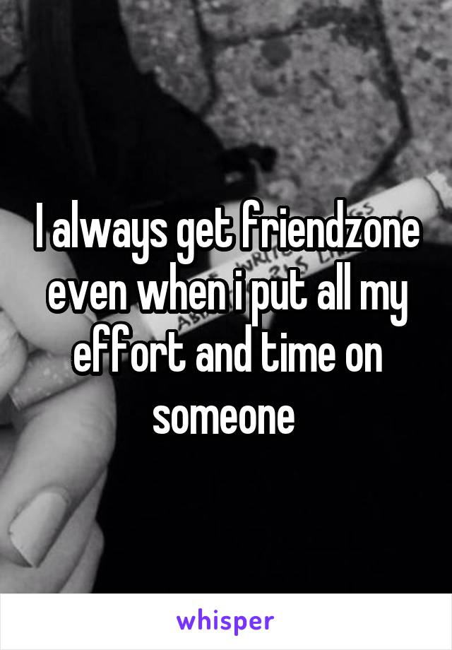 I always get friendzone even when i put all my effort and time on someone