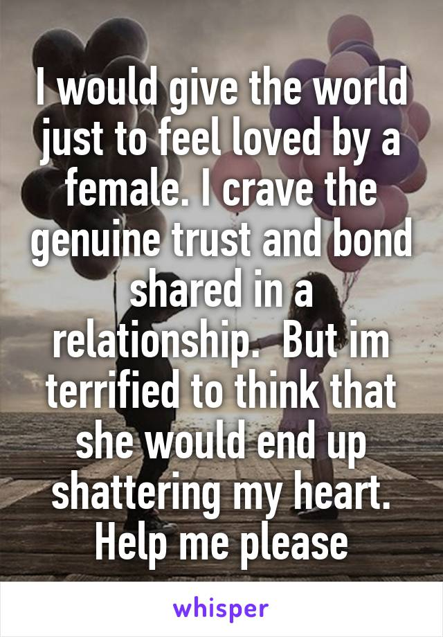 I would give the world just to feel loved by a female. I crave the genuine trust and bond shared in a relationship.  But im terrified to think that she would end up shattering my heart. Help me please