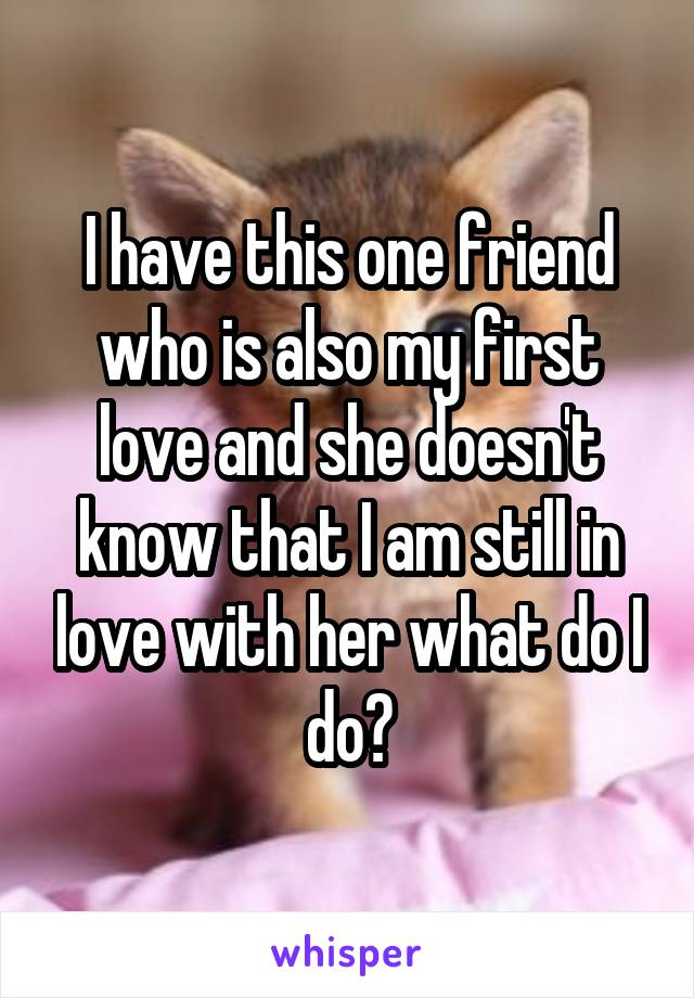 I have this one friend who is also my first love and she doesn't know that I am still in love with her what do I do?