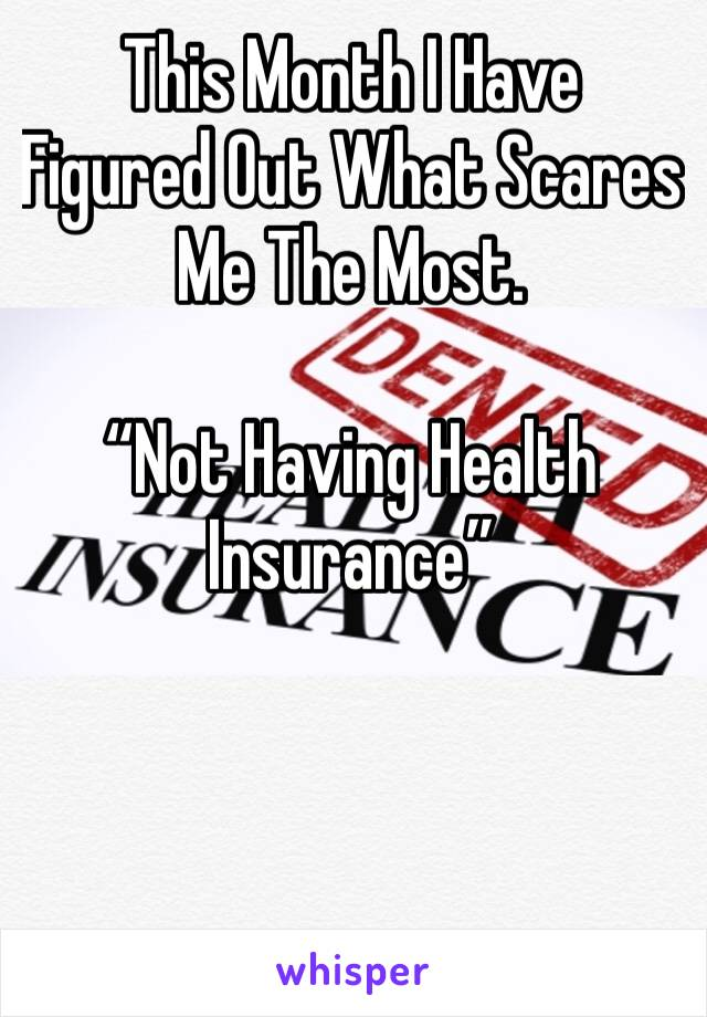 """This Month I Have Figured Out What Scares Me The Most.  """"Not Having Health Insurance"""""""