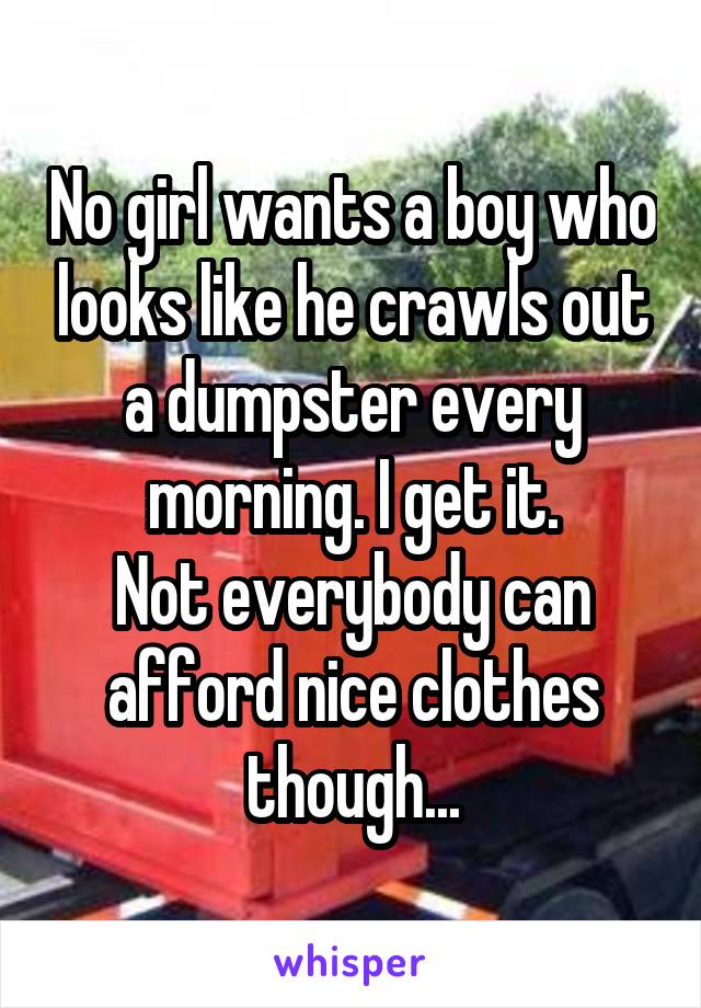 No girl wants a boy who looks like he crawls out a dumpster every morning. I get it. Not everybody can afford nice clothes though...