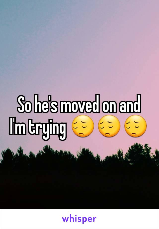 So he's moved on and I'm trying 😔😔😔