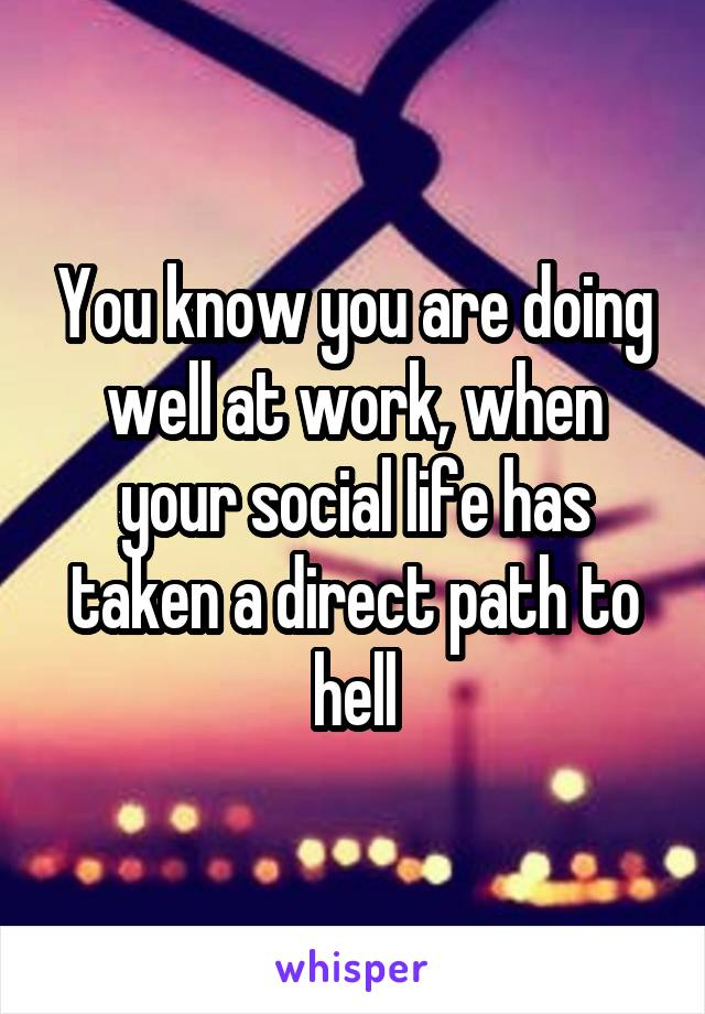 You know you are doing well at work, when your social life has taken a direct path to hell