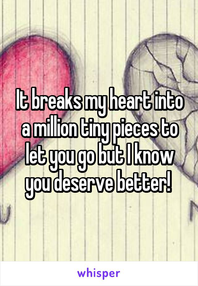 It breaks my heart into a million tiny pieces to let you go but I know you deserve better!