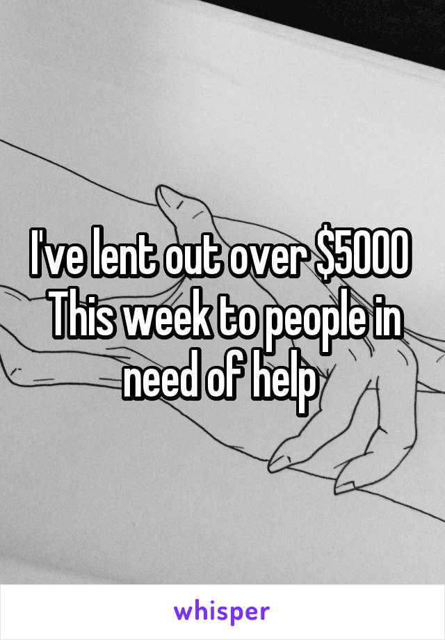 I've lent out over $5000  This week to people in need of help