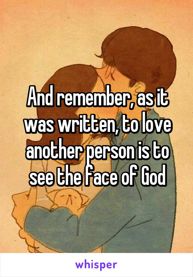 And remember, as it was written, to love another person is to see the face of God