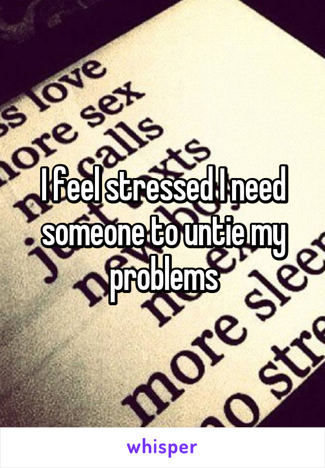 I feel stressed I need someone to untie my problems
