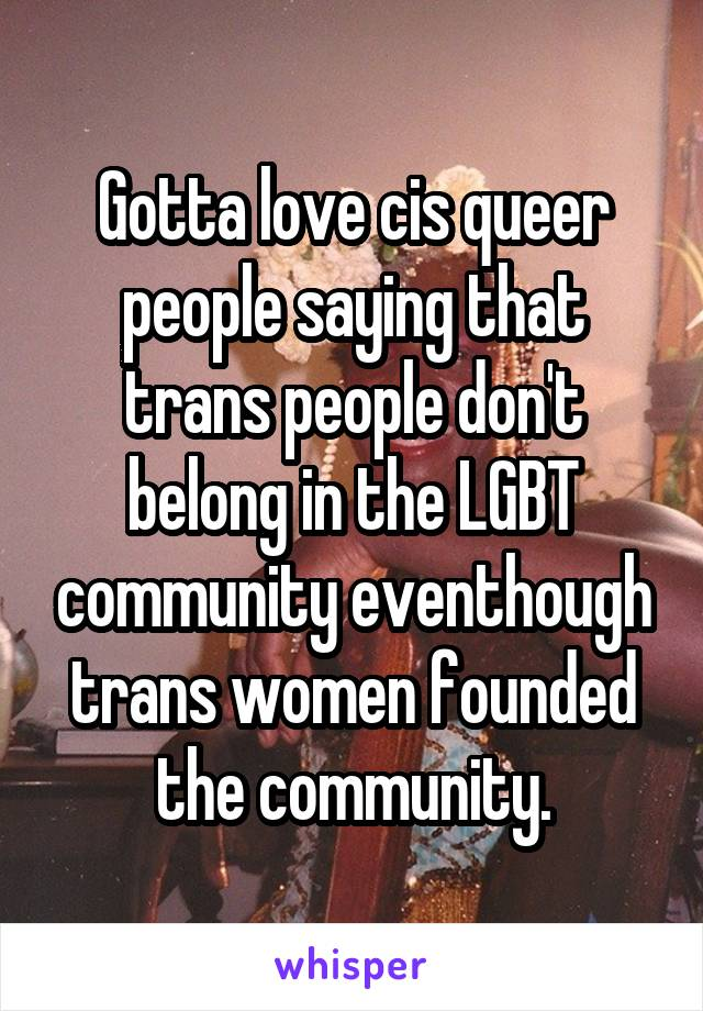 Gotta love cis queer people saying that trans people don't belong in the LGBT community eventhough trans women founded the community.