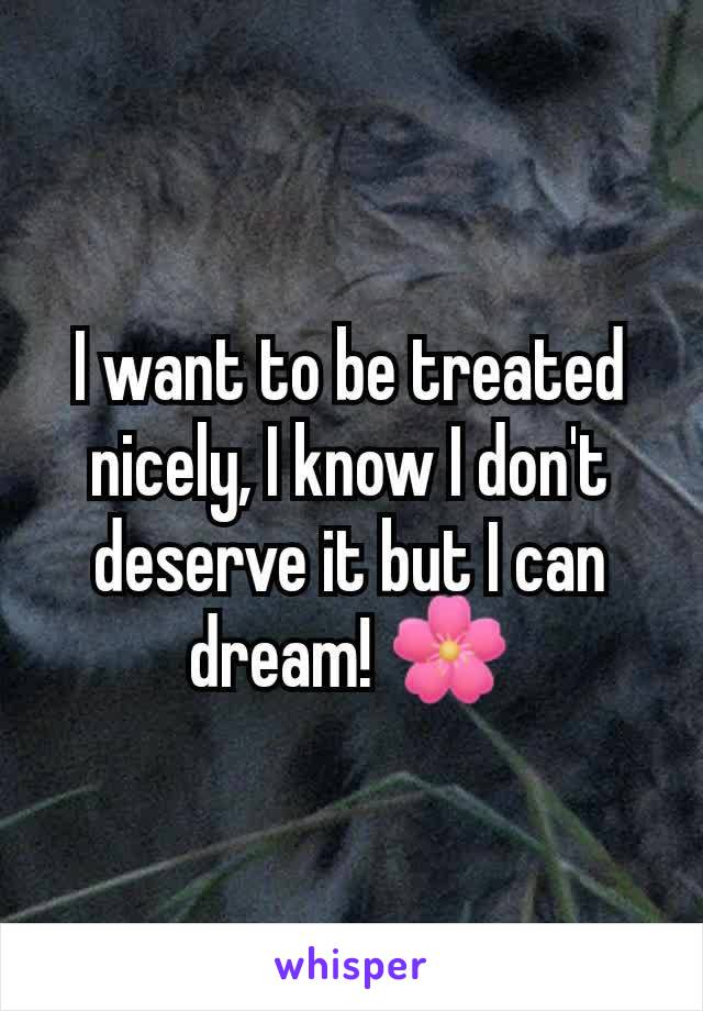 I want to be treated nicely, I know I don't deserve it but I can dream! 🌸