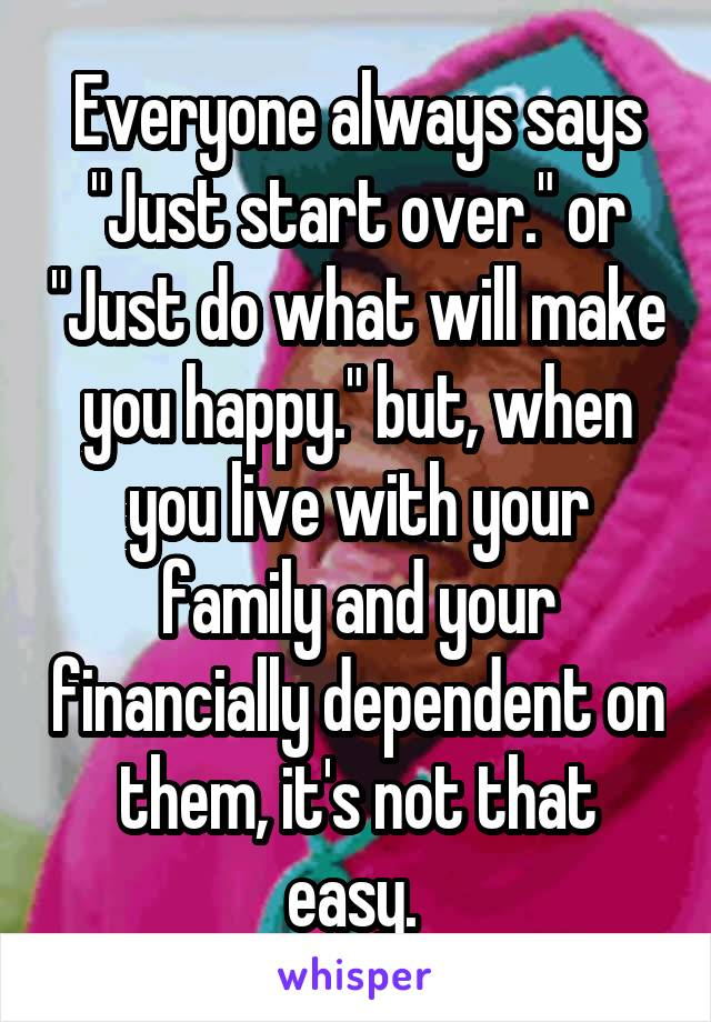 """Everyone always says """"Just start over."""" or """"Just do what will make you happy."""" but, when you live with your family and your financially dependent on them, it's not that easy."""