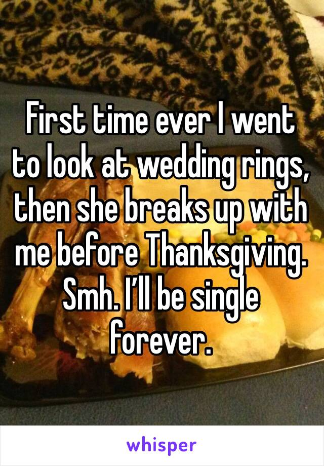 First time ever I went to look at wedding rings, then she breaks up with me before Thanksgiving. Smh. I'll be single forever.