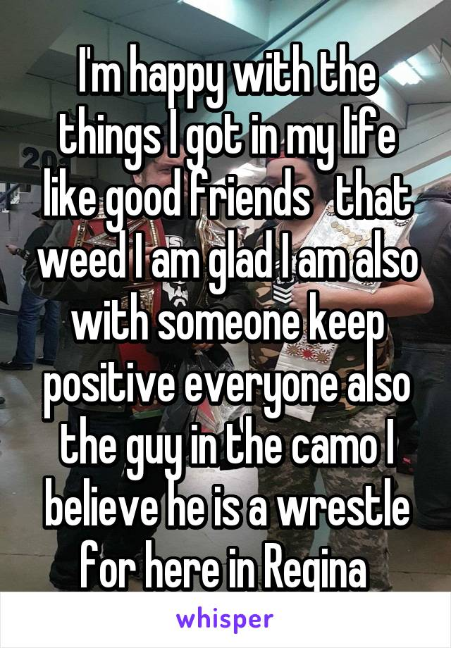 I'm happy with the things I got in my life like good friends   that weed I am glad I am also with someone keep positive everyone also the guy in the camo I believe he is a wrestle for here in Regina