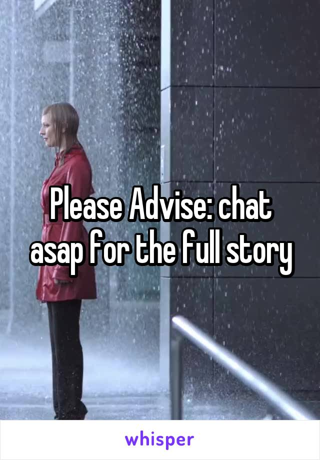 Please Advise: chat asap for the full story