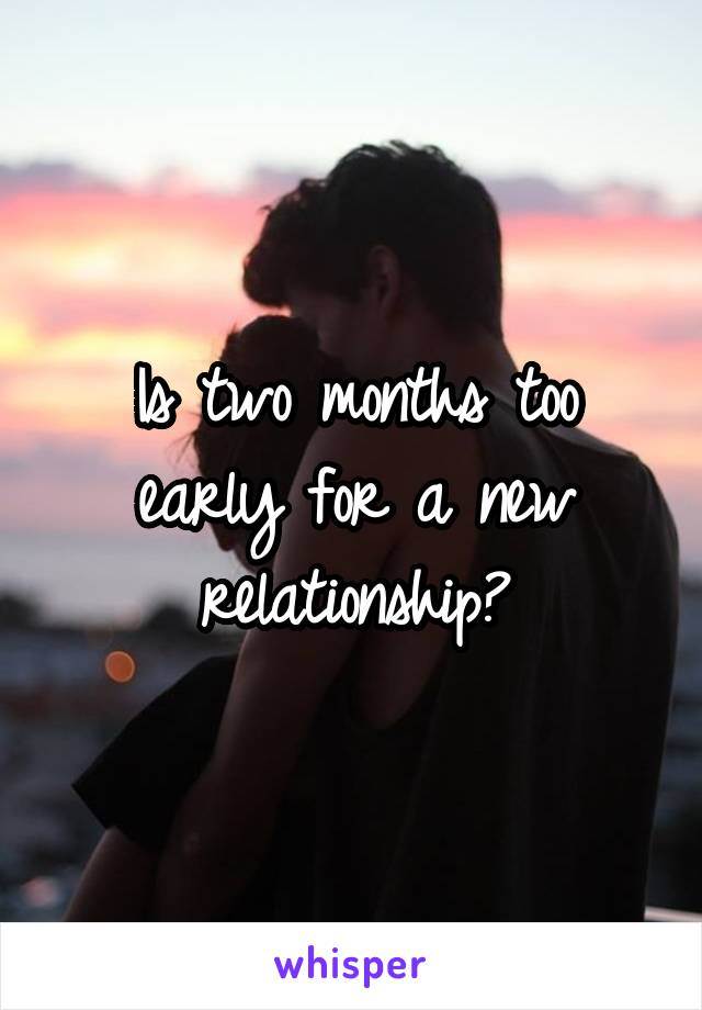 Is two months too early for a new relationship?