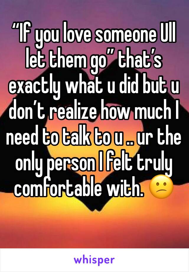 """If you love someone Ull let them go"" that's exactly what u did but u don't realize how much I need to talk to u .. ur the only person I felt truly comfortable with. 😕"