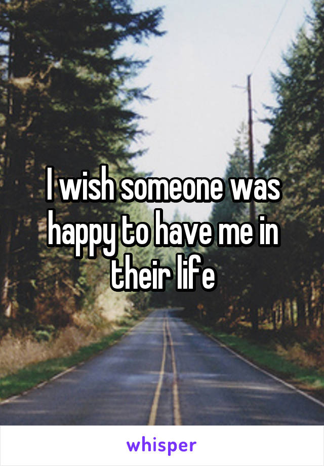 I wish someone was happy to have me in their life
