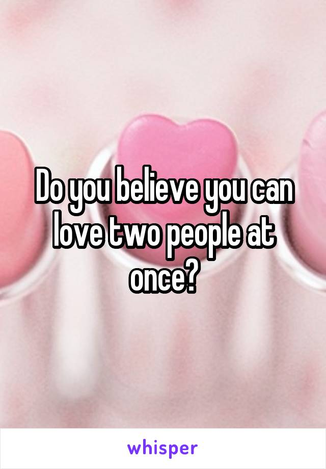 Do you believe you can love two people at once?