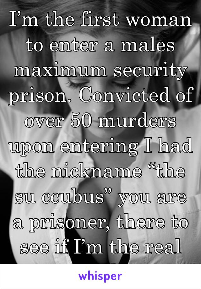 """I'm the first woman to enter a males maximum security prison. Convicted of over 50 murders upon entering I had the nickname """"the su ccubus"""" you are a prisoner, there to see if I'm the real deal."""