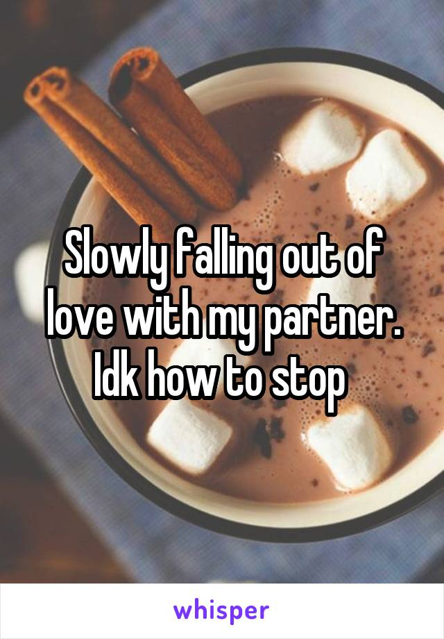 Slowly falling out of love with my partner. Idk how to stop