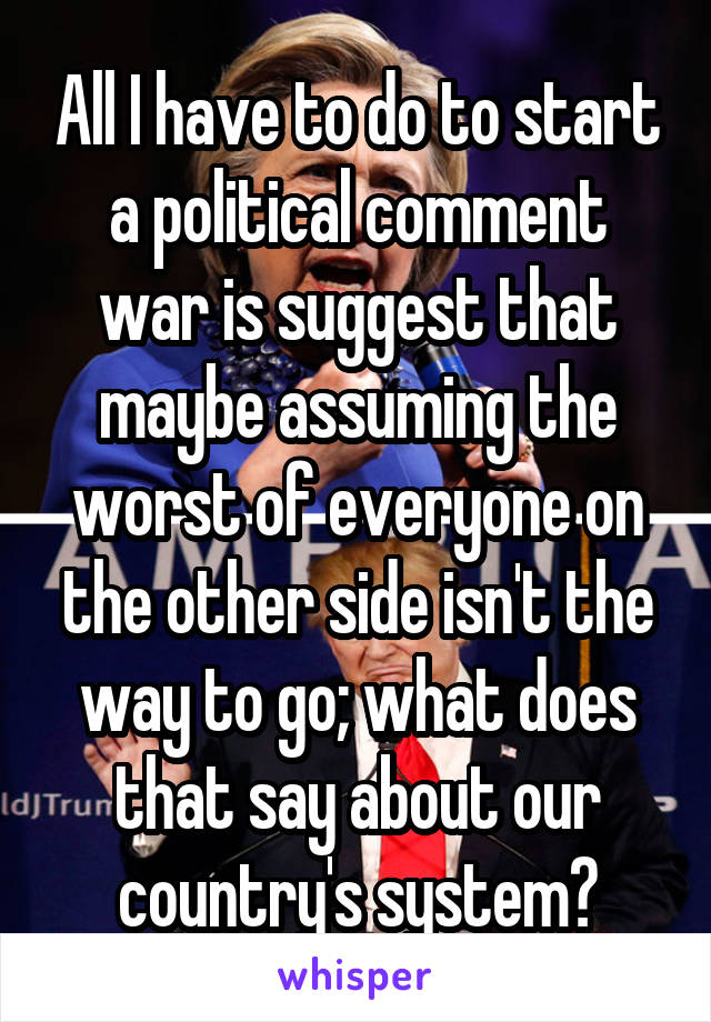 All I have to do to start a political comment war is suggest that maybe assuming the worst of everyone on the other side isn't the way to go; what does that say about our country's system?