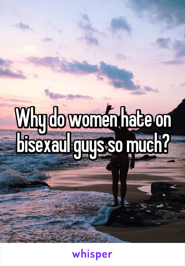 Why do women hate on bisexaul guys so much?