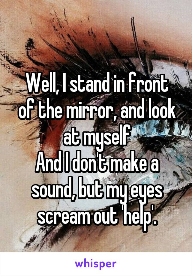 Well, I stand in front of the mirror, and look at myself And I don't make a sound, but my eyes scream out 'help'.
