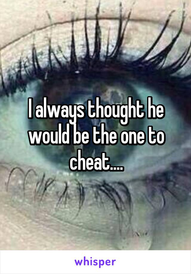 I always thought he would be the one to cheat....