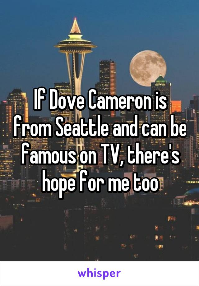 If Dove Cameron is from Seattle and can be famous on TV, there's hope for me too
