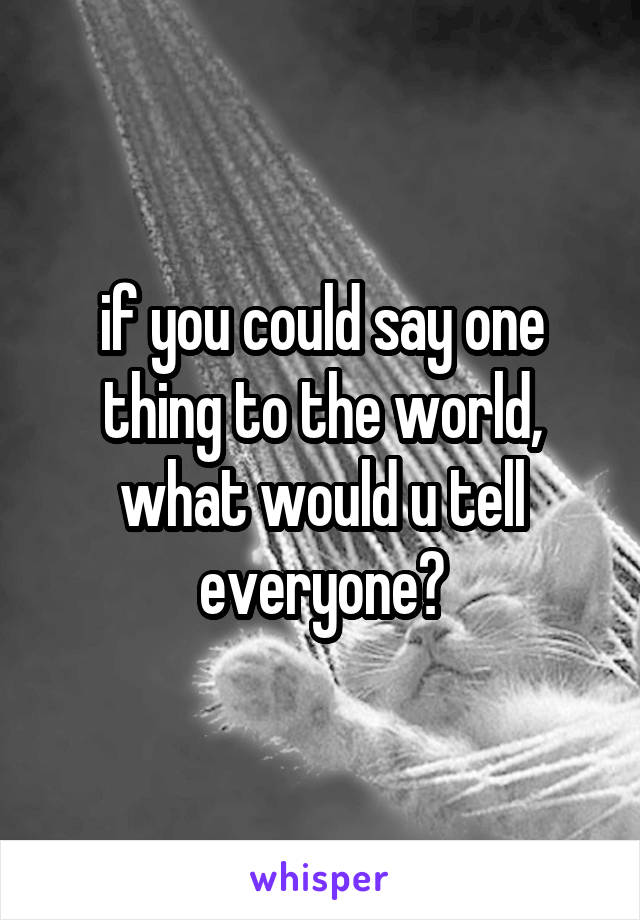 if you could say one thing to the world, what would u tell everyone?