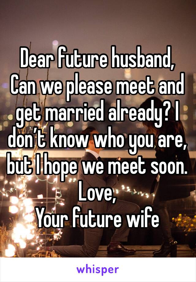 Dear future husband, Can we please meet and get married already? I don't know who you are, but I hope we meet soon.  Love, Your future wife