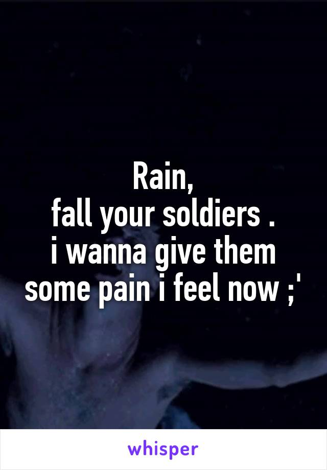 Rain,  fall your soldiers .  i wanna give them some pain i feel now ;'
