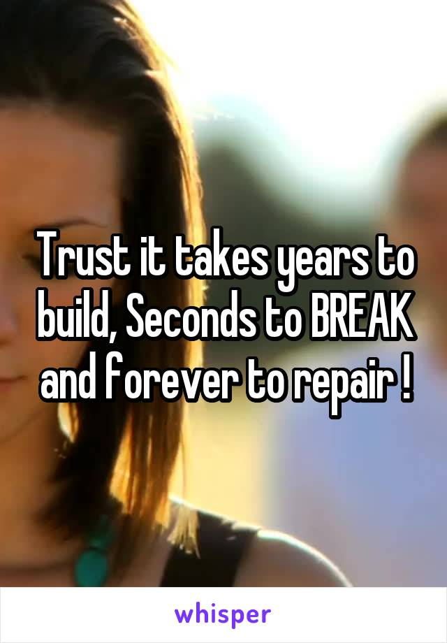 Trust it takes years to build, Seconds to BREAK and forever to repair !