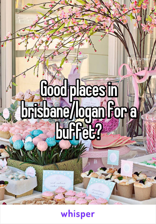 Good places in brisbane/logan for a buffet?