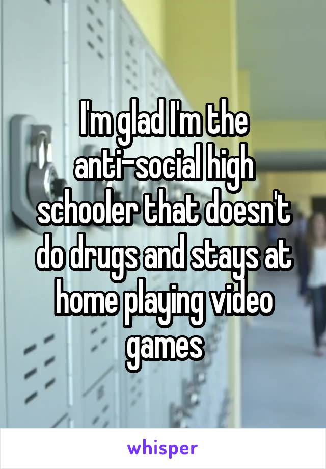 I'm glad I'm the anti-social high schooler that doesn't do drugs and stays at home playing video games