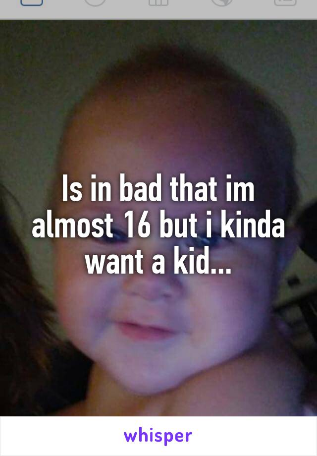 Is in bad that im almost 16 but i kinda want a kid...
