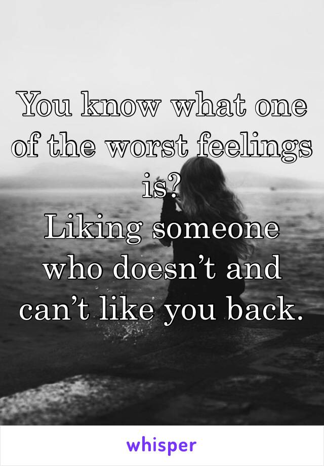 You know what one of the worst feelings is?  Liking someone who doesn't and can't like you back.