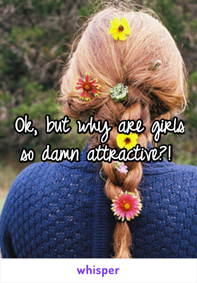 Ok, but why are girls so damn attractive?!