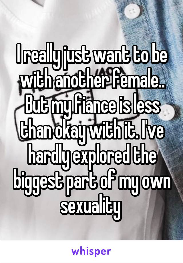 I really just want to be with another female.. But my fiance is less than okay with it. I've hardly explored the biggest part of my own sexuality